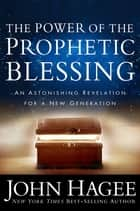 The Power of the Prophetic Blessing - An Astonishing Revelation for a New Generation ebook by John Hagee