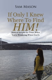 If Only I Knew Where to Find Him! - Biblical Insights for Times When You're Wondering Where God Is ebook by Sam Mason