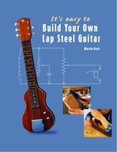 It's Easy to Build Your Own Lap Steel Guitar ebook by Koch, Martin