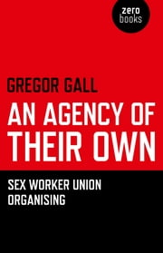 An Agency of Their Own - Sex Worker Union Organizing   ebook by Gregory Gall