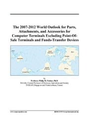 The 2007-2012 World Outlook for Parts, Attachments, and Accessories for Computer Terminals Excluding Point-Of-Sale Terminals and Funds-Transfer Device ebook by ICON Group International, Inc.