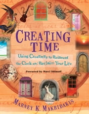 Creating Time - Using Creativity to Reinvent the Clock and Reclaim Your Life ebook by Marney K. Makridakis