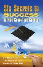 Six Secrets to Success for High School and College ebook by Don Wass,Don Wass Jr,Amanda Rose Ray