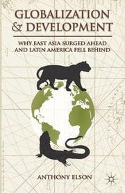 Globalization and Development - Why East Asia Surged Ahead and Latin America Fell Behind ebook by Anthony Elson