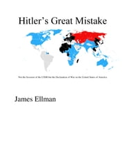 Hitler's Great Mistake: Not the Invasion of the USSR but the Declaration of War on the United States of America ebook by James Ellman