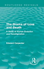 The Drama of Love and Death - A Study of Human Evolution and Transfiguration ebook by Edward Carpenter
