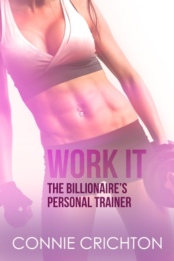 Work It: The Billionaire's Personal Trainer ebook by Connie Crichton