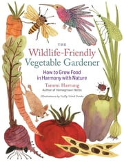 The Wildlife-Friendly Vegetable Gardener - How to Grow Food in Harmony with Nature ebook by Tammi Hartung