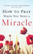 How to Pray When You Need a Miracle ebook by Linda Evans Shepherd,Don Piper
