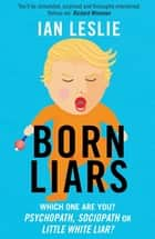 Born Liars - We All Do It But Which One Are You - Psychopath, Sociopath or Little White Liar? eBook by Ian Leslie