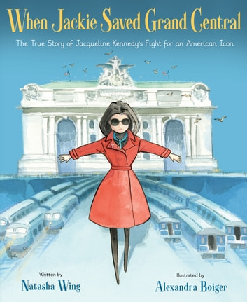 When Jackie Saved Grand Central - The True Story of Jacqueline Kennedy's Fight for an American Icon eBook by Natasha Wing