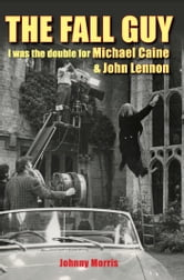 The Fall Guy - I Was the Double for Michael Caine and John Lennon ebook by Johnny Morris
