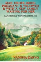 Mail Order Bride: Pregnant & Widowed & With A New Family Waiting For Her (A Christian Western Romance) ebook by Vanessa Carvo