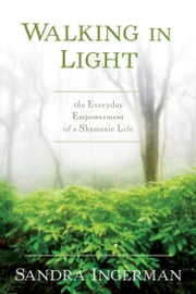 Walking in Light - The Everyday Empowerment of a Shamanic Life ebook by Sandra Ingerman