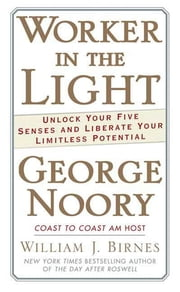 Worker in the Light - Unlock Your Five Senses and Liberate Your Limitless Potential ebook by George Noory,William J. Birnes