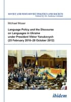Language Policy and Discourse on Languages in Ukraine under President Viktor Yanukovych ebook by Michael Moser, Andreas Umland