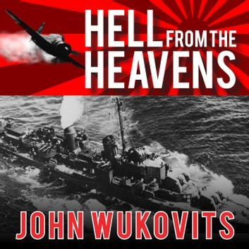 Hell from the Heavens - The Epic Story of the USS Laffey and World War II's Greatest Kamikaze Attack audiobook by John Wukovits