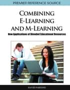 Combining E-Learning and M-Learning - New Applications of Blended Educational Resources ebook by David Parsons