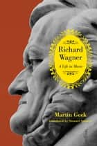 Richard Wagner - A Life in Music ebook by Martin Geck, Stewart Spencer