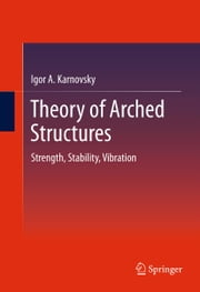 Theory of Arched Structures - Strength, Stability, Vibration ebook by Igor A Karnovsky
