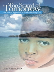 Too Scared of Tomorrow - A Clinical Approach to Understanding Fear ebook by John Attram, PhD