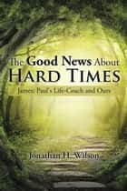 The Good News About Hard Times - James:Paul's Life-Coach and Ours ebook by Jonathan H. Wilson