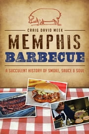 Memphis Barbecue - A Succulent History of Smoke, Sauce & Soul ebook by Craig David Meek