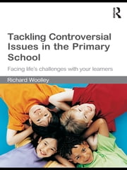 Tackling Controversial Issues in the Primary School - Facing Life's Challenges with Your Learners ebook by Richard Woolley