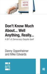 Don't Know Much About... Well Anything, Really... - A BIT of Democracy Despite Itself ebook by Danny Oppenheimer,Mike Edwards