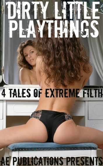 Dirty Little Playthings: 4 Tales Of Extreme Filth ebook by AE Publications