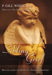 Sibling Grief - Healing After the Death of a Sister or Brother ebook by P Gill White