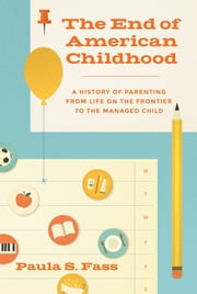 The End of American Childhood - A History of Parenting from Life on the Frontier to the Managed Child ebook by Paula S. Fass