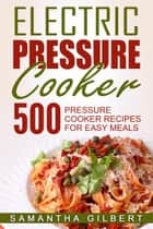 Electric Pressure Cooker: 500 Pressure Cooker Recipes For Easy Meals ebook by