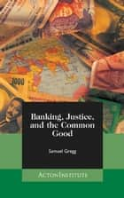Banking, Justice, and the Common Good ebook by Samuel Gregg