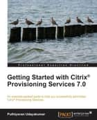 Getting Started with Citrix® Provisioning Services 7.0 ebook by Puthiyavan Udayakumar