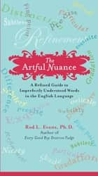 The Artful Nuance - A Refined Guide to Imperfectly Understood Words in the English Language ebook by Rod L. Evans, Ph.D.