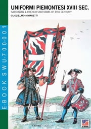 Uniformi piemontesi XVIII sec. - Sardinian & French uniforms of XVIII century ebook by Guglielmo Aimaretti