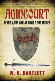 Agincourt - Henry V, the Man at Arms & the Archer ebook by W. B. Bartlett