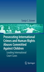 Prosecuting International Crimes and Human Rights Abuses Committed Against Children - Leading International Court Cases ebook by Sonja C. Grover