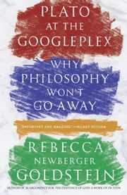 Plato at the Googleplex - Why Philosophy Won't Go Away ebook by Rebecca Goldstein
