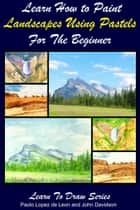 Learn How to Paint Landscapes Using Pastels For the Beginner ebook by Paolo Lopez de Leon, John Davidson