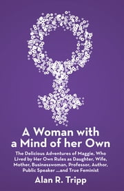A Woman with a Mind of her Own - The Delicious Adventures of Maggie, Who Lived by Her Own Rules as Daughter, Wife, Mother, Businesswoman, Professor, Author, Public Speaker…and True Feminist ebook by Alan R. Tripp