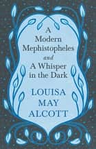 A Modern Mephistopheles, and A Whisper in the Dark ebook by Louisa May Alcott