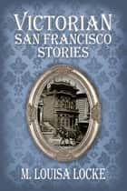 Victorian San Francisco Stories eBook by M. Louisa Locke