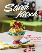 Stitch Kitsch - 44 Happy Sewing Projects from Home Décor to Accessories ebook by Jennifer Heynen
