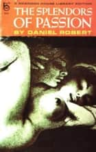 The Splendors Of Passion ebook by Robert, Daniel