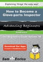 How to Become a Glove-parts Inspector - How to Become a Glove-parts Inspector ebook by Keisha Cotton