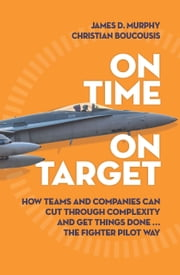 On Time On Target - How teams and companies can cut through complexity and get things done...the fighter pilot way ebook by James D. Murphy,Christian Boucousis
