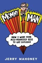 Mommy Man - How I Went from Mild-Mannered Geek to Gay Superdad ebook by Jerry Mahoney