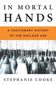 In Mortal Hands - A Cautionary History of the Nuclear Age ebook by Stephanie Cooke